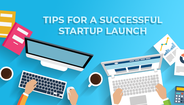 7 TIPS FOR A SUCCESSFUL STARTUP LAUNCH