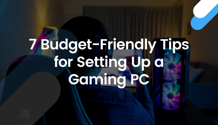 A Starter's Guide to Setting Up a Budget-Friendly Gaming PC